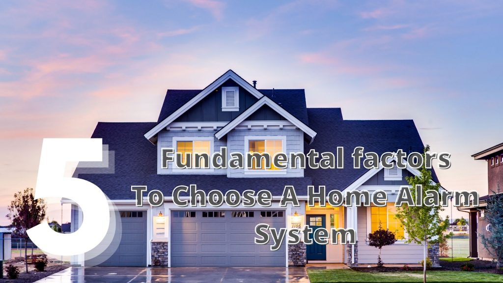 5 FUNDAMENTAL FACTORS TO CHOOSE A HOME ALARM SYSTEM